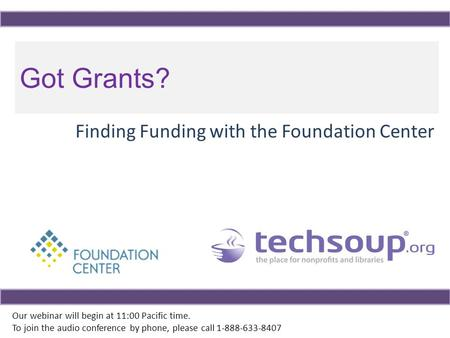Got Grants? Finding Funding with the Foundation Center Our webinar will begin at 11:00 Pacific time. To join the audio conference by phone, please call.