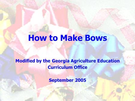 How to Make Bows Modified by the Georgia Agriculture Education Curriculum Office September 2005.