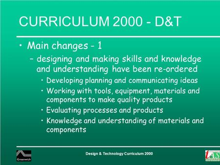 Design & Technology Curriculum 2000 CURRICULUM 2000 - D&T Main changes - 1 –designing and making skills and knowledge and understanding have been re-ordered.
