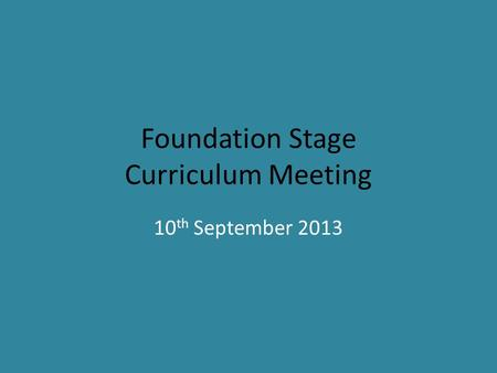 Foundation Stage Curriculum Meeting 10 th September 2013.