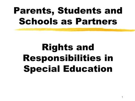 1 Parents, Students and Schools as Partners Rights and Responsibilities in Special Education.
