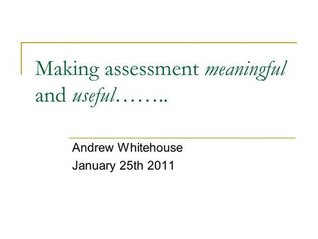 Making assessment meaningful and useful…….. Andrew Whitehouse January 25th 2011.