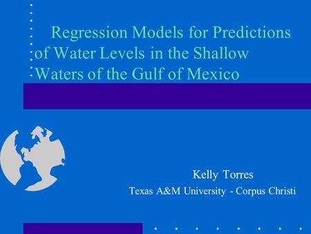 Regression Models for Predictions of Water Levels in the Shallow Waters of the Gulf of Mexico Kelly Torres Texas A&M University - Corpus Christi.