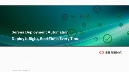 1 Copyright © Serena Software 2015 Deploy it Right, Real Time, Every Time 2013 Presenter Name Serena Deployment Automation.