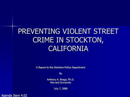 PREVENTING VIOLENT STREET CRIME IN STOCKTON, CALIFORNIA A Report to the Stockton Police Department By Anthony A. Braga, Ph.D. Harvard University July 7,
