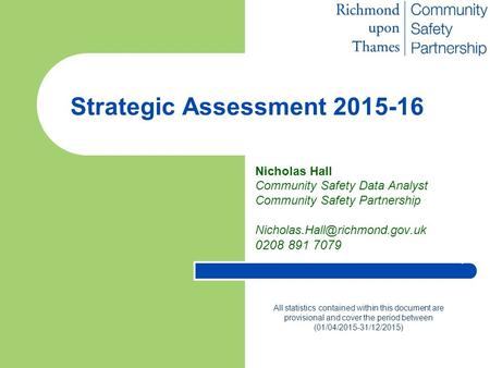 Strategic Assessment 2015-16 Nicholas Hall Community Safety Data Analyst Community Safety Partnership 0208 891 7079 All statistics.