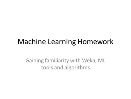 Machine Learning Homework Gaining familiarity with Weka, ML tools and algorithms.