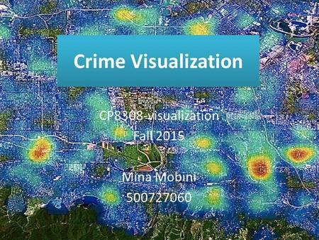Crime Visualization CP8308-visualization Fall 2015 Mina Mobini 500727060.