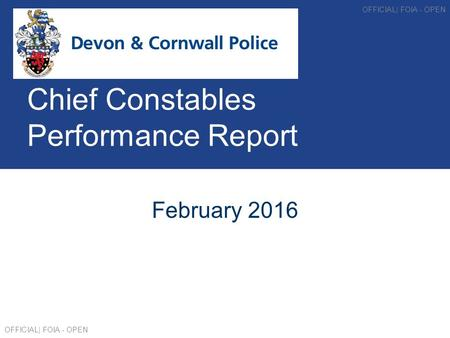 Chief Constables Performance Report February 2016 OFFICIAL| FOIA - OPEN.