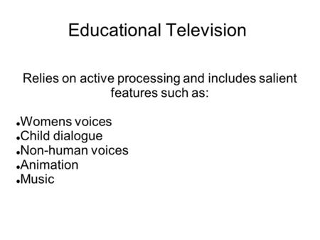 Educational Television Relies on active processing and includes salient features such as: Womens voices Child dialogue Non-human voices Animation Music.