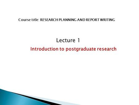 Course title: RESEARCH PLANNING AND REPORT WRITING Lecture 1 Introduction to postgraduate research.