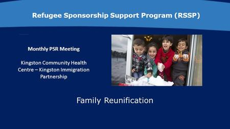Refugee Sponsorship Support Program (RSSP) Monthly PSR Meeting Kingston Community Health Centre – Kingston Immigration Partnership Family Reunification.