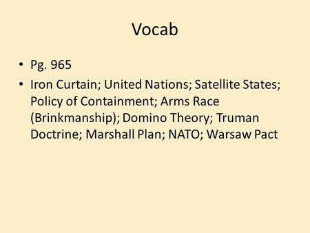 Vocab Pg. 965 Iron Curtain; United Nations; Satellite States; Policy of Containment; Arms Race (Brinkmanship); Domino Theory; Truman Doctrine; Marshall.