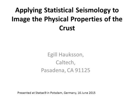 Applying Statistical Seismology to Image the Physical Properties of the Crust Egill Hauksson, Caltech, Pasadena, CA 91125 Presented at Statsei9 in Potsdam,