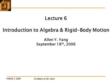 MASKS © 2004 Invitation to 3D vision Lecture 6 Introduction to Algebra & Rigid-Body Motion Allen Y. Yang September 18 th, 2006.