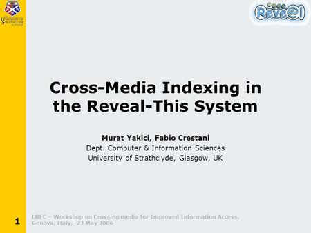LREC – Workshop on Crossing media for Improved Information Access, Genova, Italy, 23 May 2006 1 Cross-Media Indexing in the Reveal-This System Murat Yakici,
