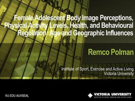 Female Adolescent Body Image Perceptions, Physical Activity Levels, Health, and Behavioural Regulation: Age and Geographic Influences Remco Polman Institute.