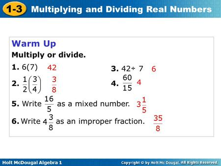 Holt McDougal Algebra 1 1-3 Multiplying and Dividing Real Numbers Warm Up Multiply or divide. 1. 6(7) 3.42 7÷ 4.2. 6.Write as an improper fraction. 42.