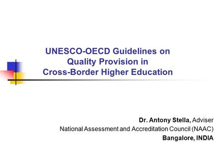 UNESCO-OECD Guidelines on Quality Provision in Cross-Border Higher Education Dr. Antony Stella, Adviser National Assessment and Accreditation Council (NAAC)