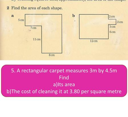 5. A rectangular carpet measures 3m by 4.5m Find a)Its area b)The cost of cleaning it at 3.80 per square metre.