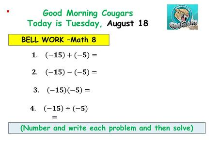 BELL WORK –Math 8 Good Morning Cougars Today is Tuesday, August 18 (Number and write each problem and then solve)