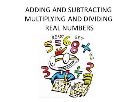 ADDING AND SUBTRACTING MULTIPLYING AND DIVIDING REAL NUMBERS.