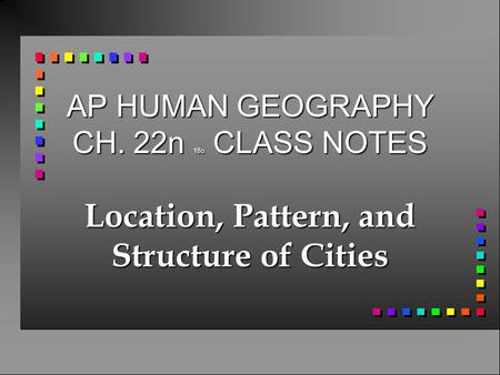 AP HUMAN GEOGRAPHY CH. 22n 18o CLASS NOTES Location, Pattern, and Structure of Cities.