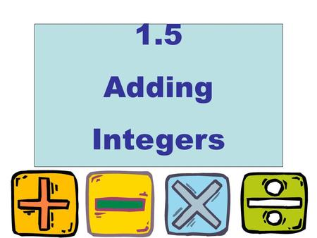 1.5 Adding Integers. Adding Integers! When adding two positive numbers, 0 5 10 1520 5 + 7 Start at 5 Move to the right 7 spaces Answer : 12.