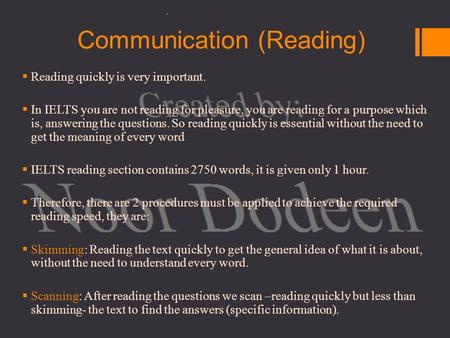 Communication (Reading)  Reading quickly is very important.  In IELTS you are not reading for pleasure, you are reading for a purpose which is, answering.