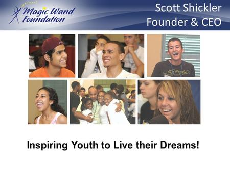Inspiring Youth to Live their Dreams! Scott Shickler Founder & CEO.