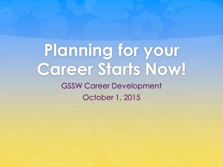 Planning for your Career Starts Now! GSSW Career Development October 1, 2015.