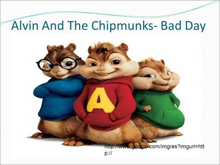 Alvin And The Chipmunks- Bad Day  p://