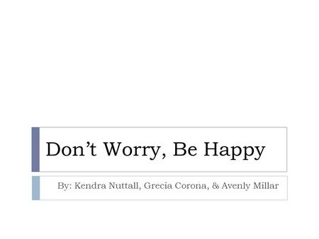 Don't Worry, Be Happy By: Kendra Nuttall, Grecia Corona, & Avenly Millar.