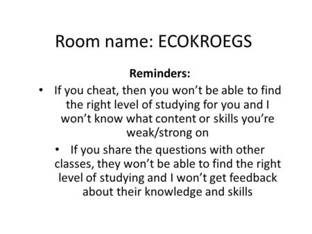 Room name: ECOKROEGS Reminders: If you cheat, then you won't be able to find the right level of studying for you and I won't know what content or skills.