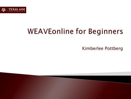 Kimberlee Pottberg.  Part 1: Why we use WEAVEonline  Part 2: How to enter components.