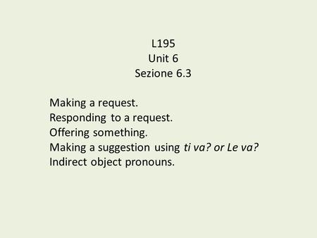 L195 Unit 6 Sezione 6.3 Making a request. Responding to a request. Offering something. Making a suggestion using ti va? or Le va? Indirect object pronouns.