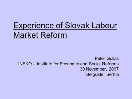 Experience of Slovak Labour Market Reform Peter Goliaš INEKO – Institute for Economic and Social Reforms 30 November, 2007 Belgrade, Serbia.