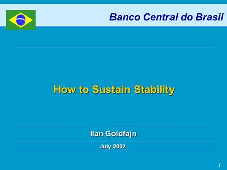 1 How to Sustain Stability July 2002 Banco Central do Brasil Ilan Goldfajn.