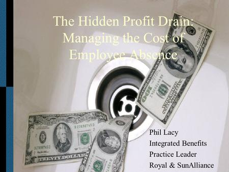 The Hidden Profit Drain: Managing the Cost of Employee Absence Phil Lacy Integrated Benefits Practice Leader Royal & SunAlliance.