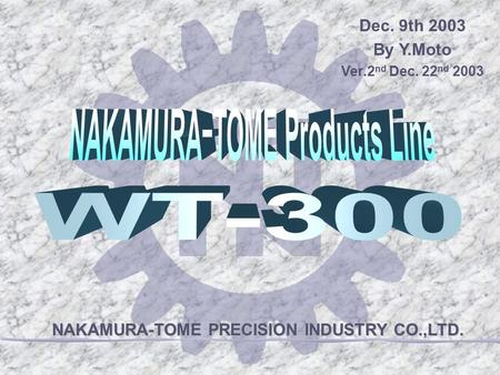 NAKAMURA-TOME PRECISION INDUSTRY CO.,LTD. Dec. 9th 2003 By Y.Moto Ver.2 nd Dec. 22 nd 2003.