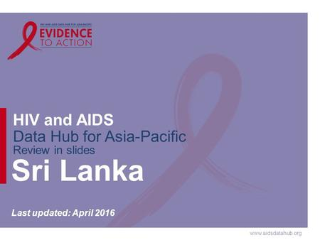 Www.aidsdatahub.org HIV and AIDS Data Hub for Asia-Pacific Review in slides Sri Lanka Last updated: April 2016.