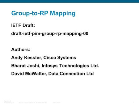© 2008 Cisco Systems, Inc. All rights reserved.Cisco Public 1 Session_ID Presentation_ID Group-to-RP Mapping IETF Draft: draft-ietf-pim-group-rp-mapping-00.