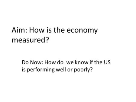 Aim: How is the economy measured? Do Now: How do we know if the US is performing well or poorly?