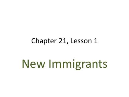 Chapter 21, Lesson 1 New Immigrants. Immigrants More arriving from eastern and southern Europe, not northern and western Many non English speaking Catholics.