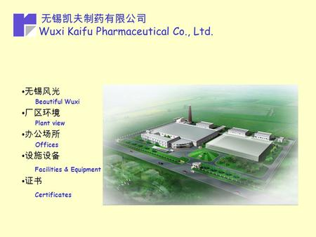 无锡凯夫制药有限公司 Wuxi Kaifu Pharmaceutical Co., Ltd. 无锡风光 Beautiful Wuxi 厂区环境 Plant view 办公场所 Offices 设施设备 Facilities & Equipment 证书 Certificates.