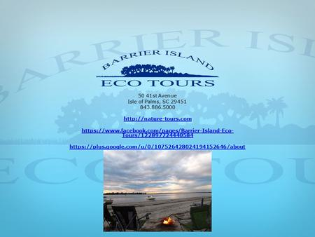 50 41st Avenue Isle of Palms, SC 29451 843.886.5000  https://www.facebook.com/pages/Barrier-Island-Eco- Tours/122897724440584 https://plus.google.com/u/0/107526428024194152646/about.