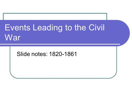 Events Leading to the Civil War Slide notes: 1820-1861.