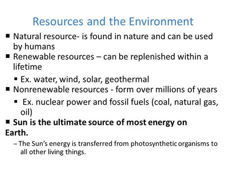 Resources and the Environment NNatural resource- is found in nature and can be used by humans RRenewable resources – can be replenished within a lifetime.