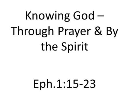 Knowing God – Through Prayer & By the Spirit Eph.1:15-23.