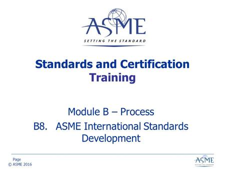 Page © ASME 2016 Module B – Process B8.ASME International Standards Development Standards and Certification Training.